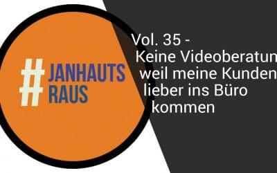 #janhautsraus – Vol. 35 – Keine Videoberatung, weil meine Kunden lieber ins Büro kommen