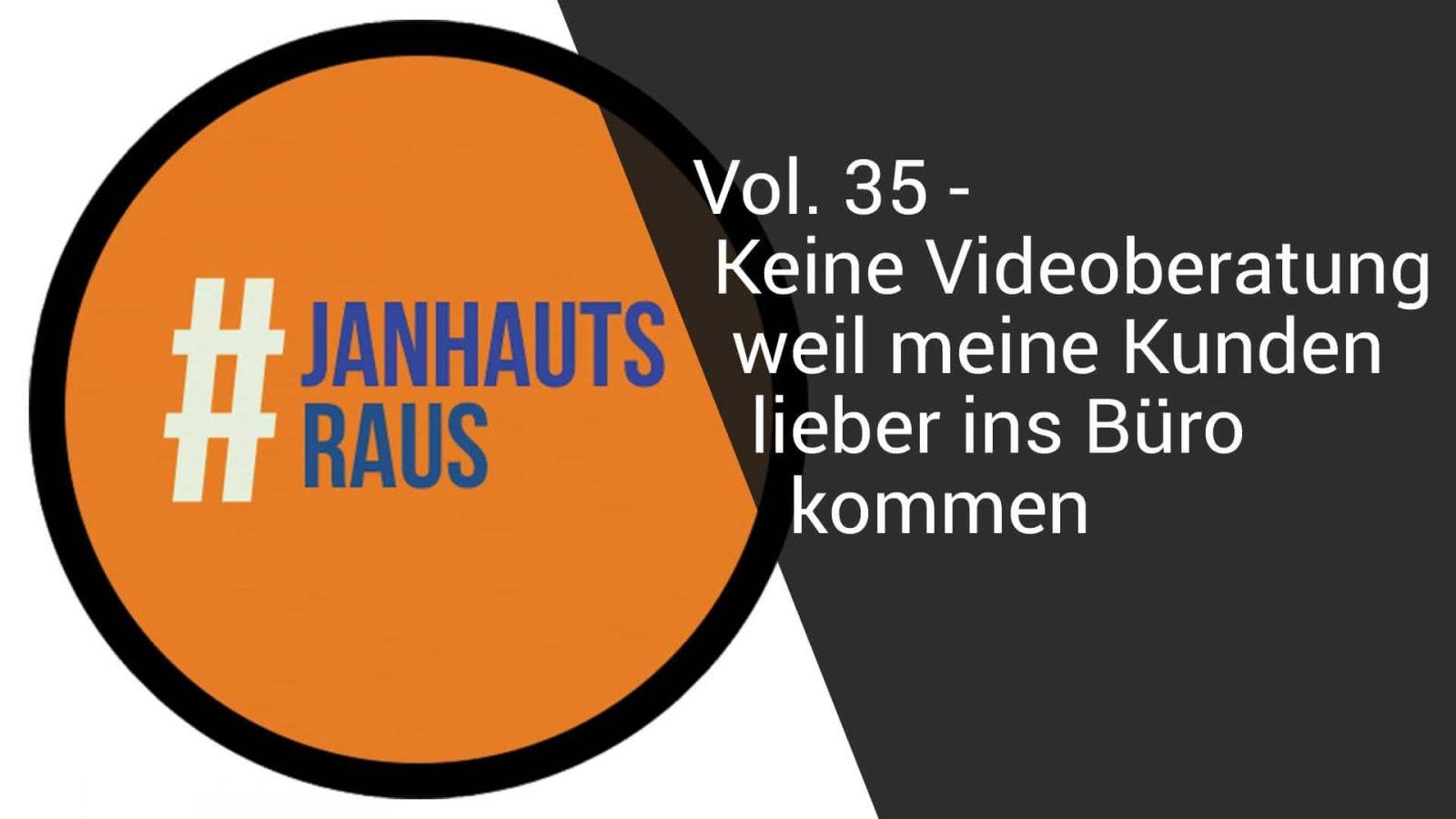 #janhautsraus - Vol. 35 - Keine Videoberatung, weil meine Kunden lieber ins Büro kommen