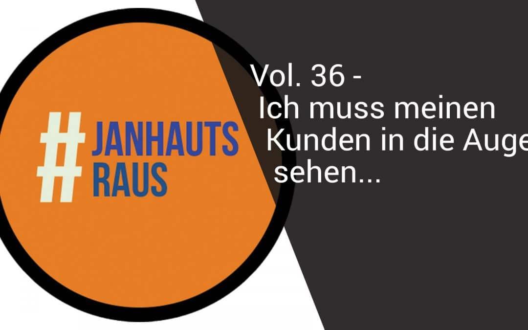 #janhautsraus – Vol. 36 – Ich muss meinen Kunden in die Augen sehen