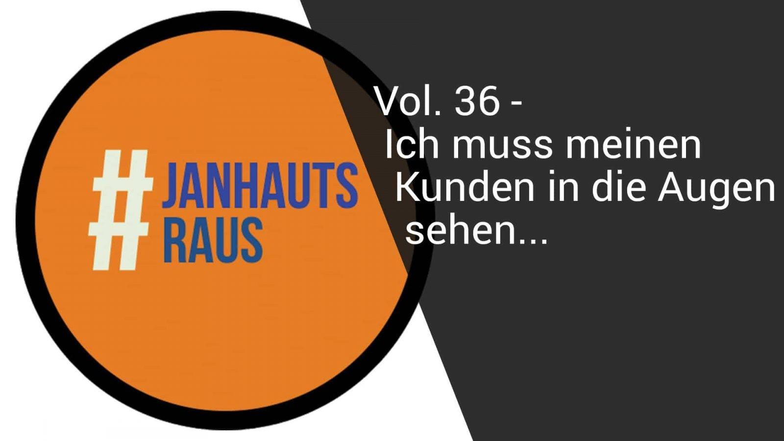 #janhautsraus - Vol. 36 - Ich muss meinen Kunden in die Augen sehen